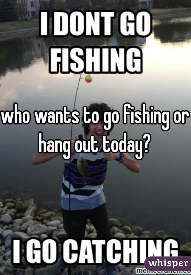 who wants to go fishing or hang out today?
