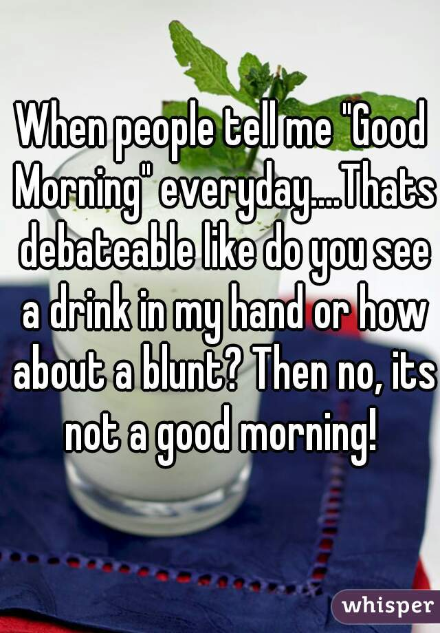 """When people tell me """"Good Morning"""" everyday....Thats debateable like do you see a drink in my hand or how about a blunt? Then no, its not a good morning!"""