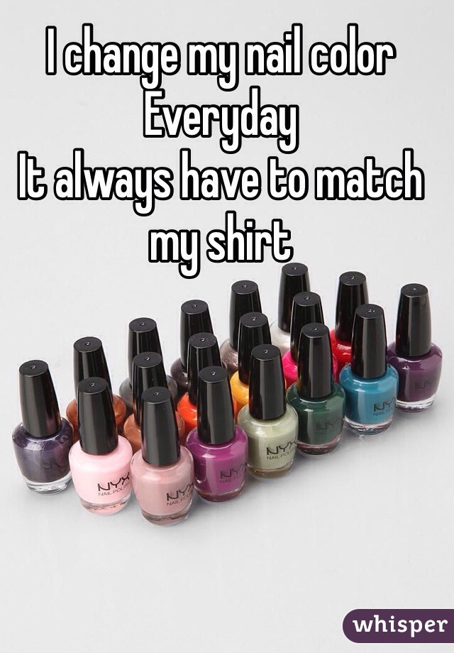I change my nail color  Everyday  It always have to match my shirt