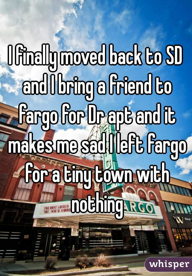 I finally moved back to SD and I bring a friend to fargo for Dr apt and it makes me sad I left fargo for a tiny town with nothing