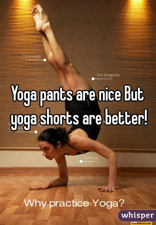 Yoga pants are nice But yoga shorts are better!