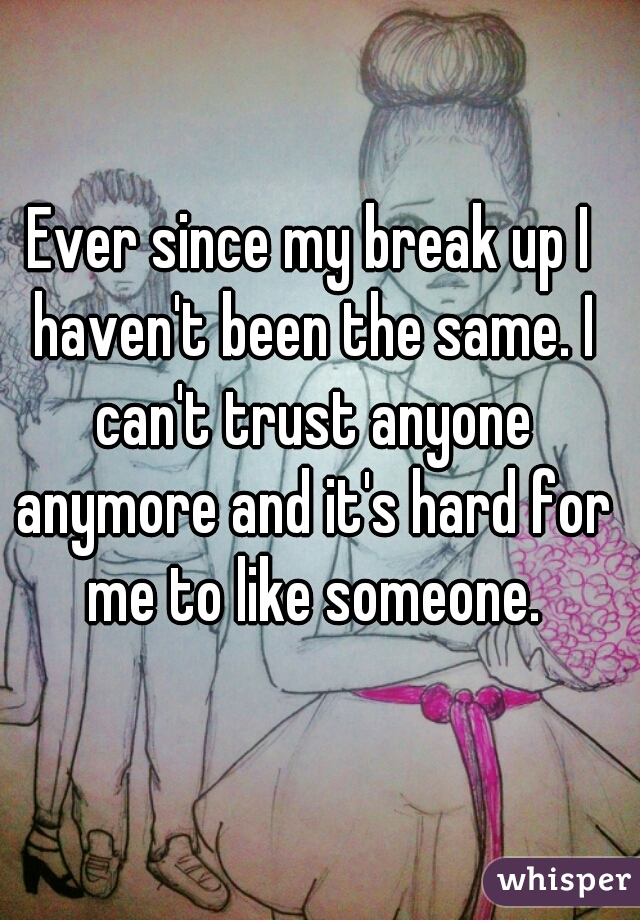 Ever since my break up I haven't been the same. I can't trust anyone anymore and it's hard for me to like someone.