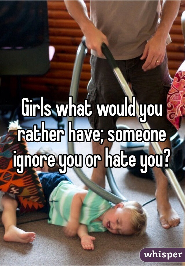 Girls what would you rather have; someone ignore you or hate you?