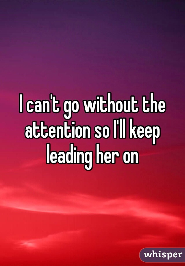 I can't go without the attention so I'll keep leading her on