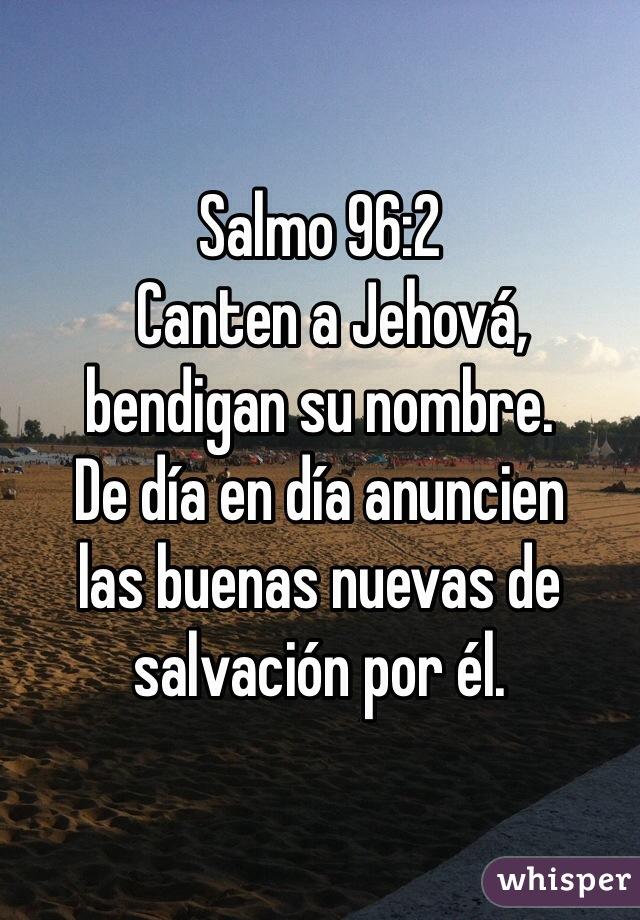 Salmo 96:2   Canten a Jehová,  bendigan su nombre.  De día en día anuncien  las buenas nuevas de salvación por él.