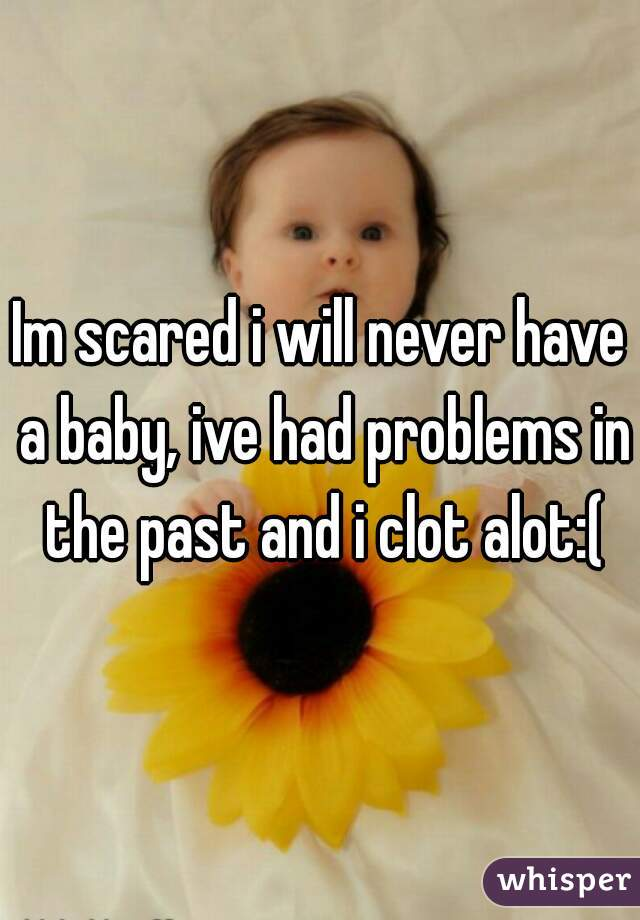 Im scared i will never have a baby, ive had problems in the past and i clot alot:(