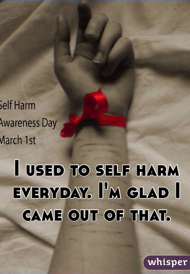 I used to self harm everyday. I'm glad I came out of that.