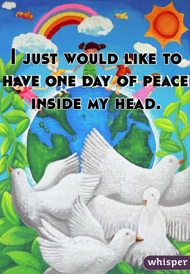 I just would like to have one day of peace inside my head.