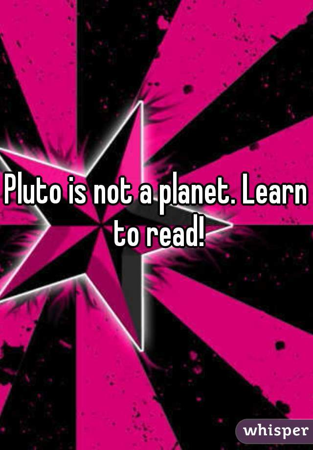 Pluto is not a planet. Learn to read!