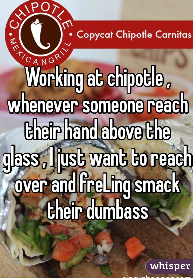 Working at chipotle , whenever someone reach their hand above the glass , I just want to reach over and freLing smack their dumbass