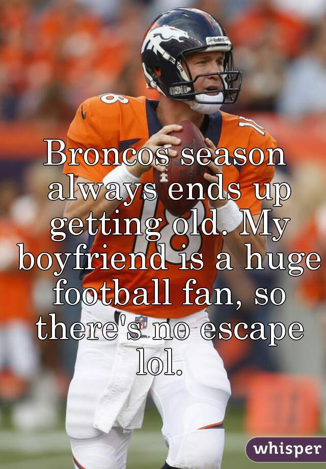 Broncos season always ends up getting old. My boyfriend is a huge football fan, so there's no escape lol.