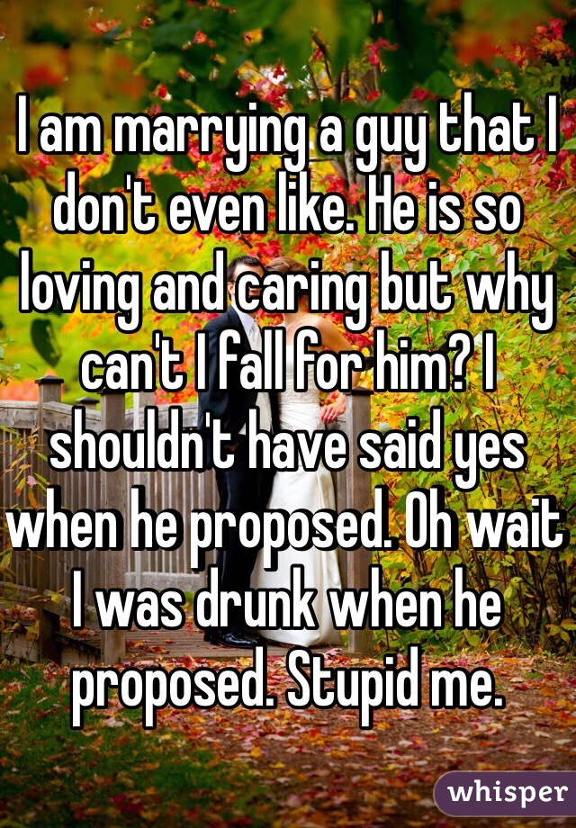 I am marrying a guy that I don't even like. He is so loving and caring but why can't I fall for him? I shouldn't have said yes when he proposed. Oh wait I was drunk when he proposed. Stupid me.