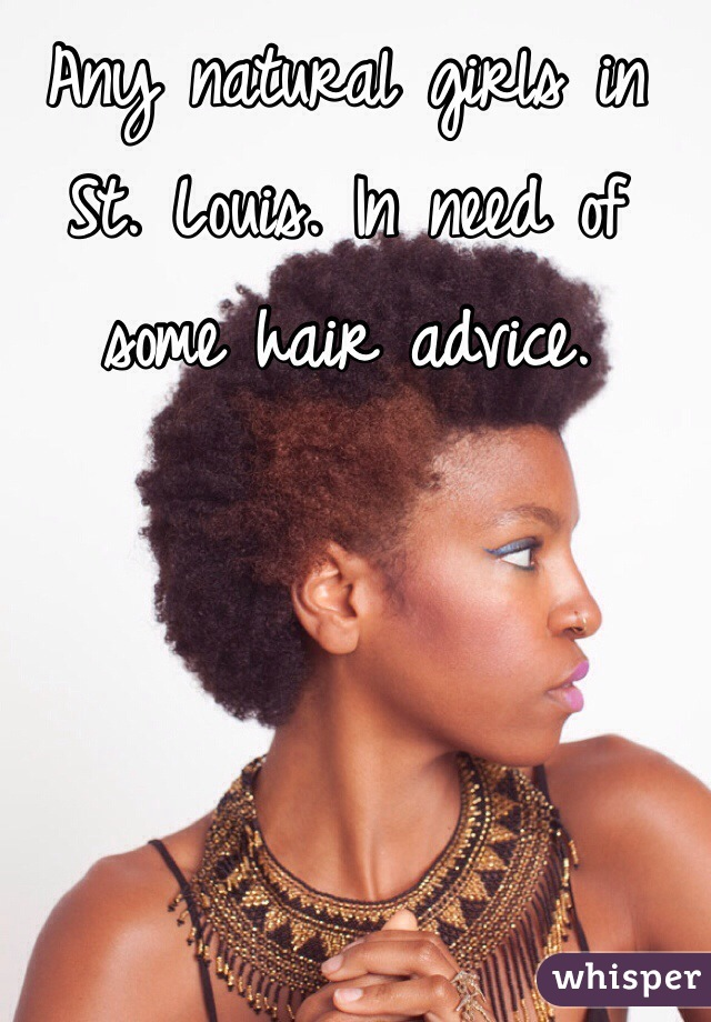 Any natural girls in St. Louis. In need of some hair advice.