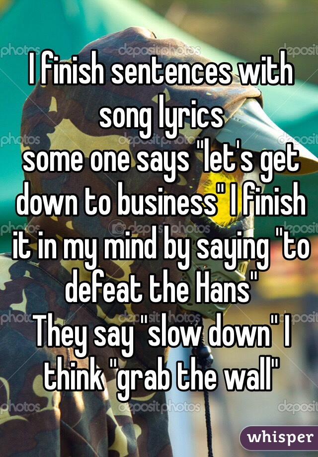 """I finish sentences with song lyrics  some one says """"let's get down to business"""" I finish it in my mind by saying """"to defeat the Hans""""  They say """"slow down"""" I think """"grab the wall"""""""