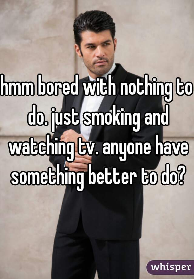 hmm bored with nothing to do. just smoking and watching tv. anyone have something better to do?