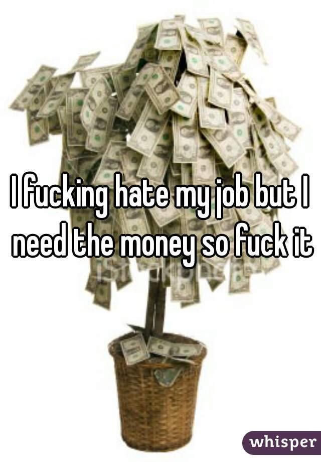 I fucking hate my job but I need the money so fuck it
