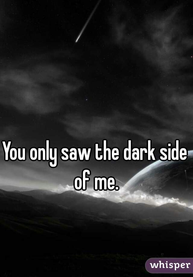 You only saw the dark side of me.