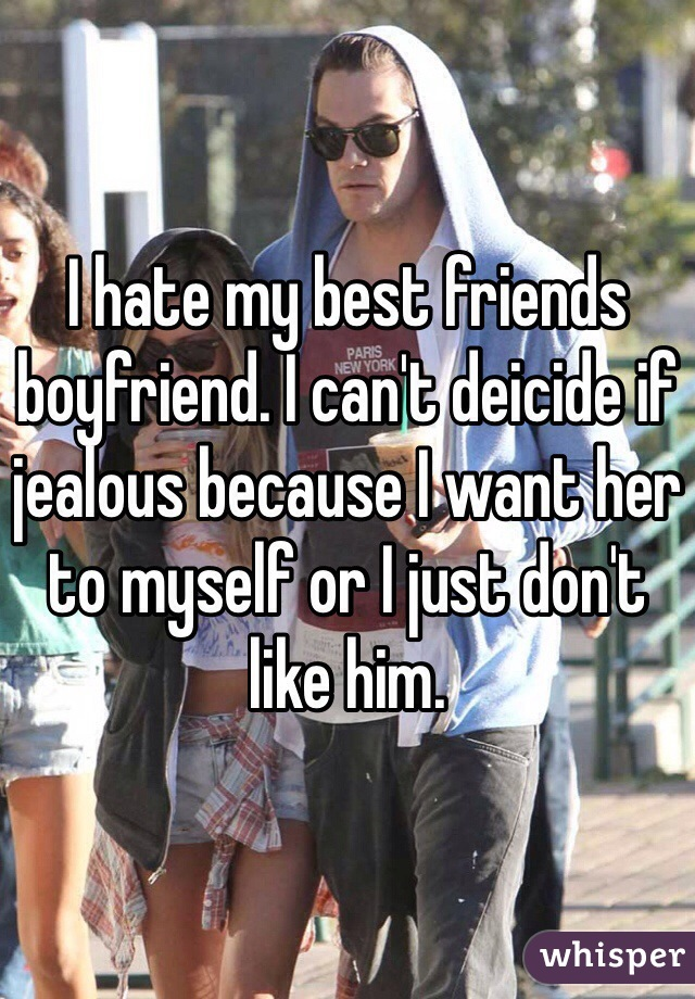 I hate my best friends boyfriend. I can't deicide if jealous because I want her to myself or I just don't like him.