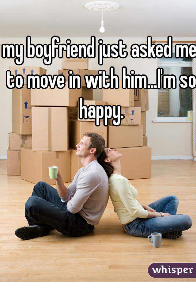 my boyfriend just asked me to move in with him...I'm so happy.