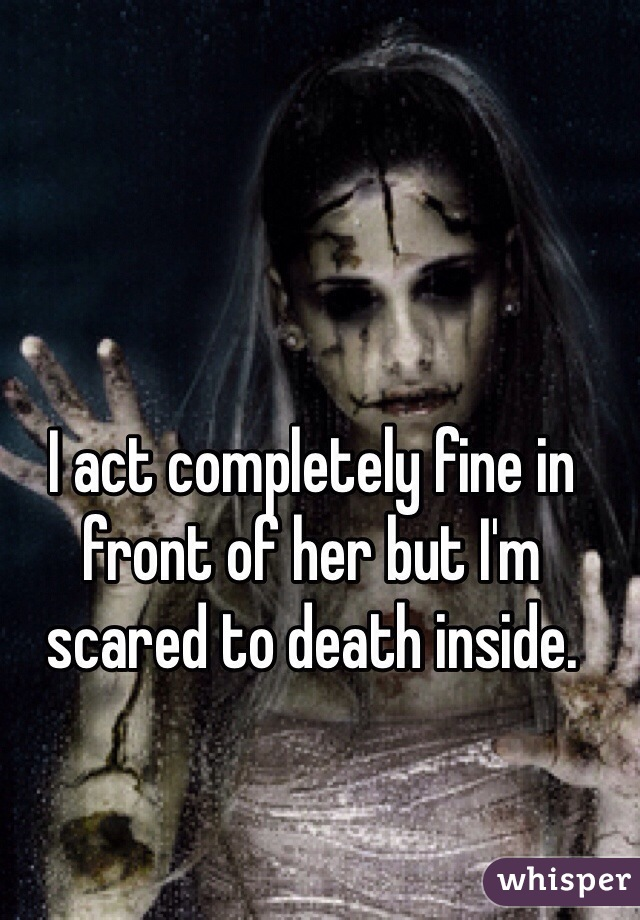 I act completely fine in front of her but I'm scared to death inside.