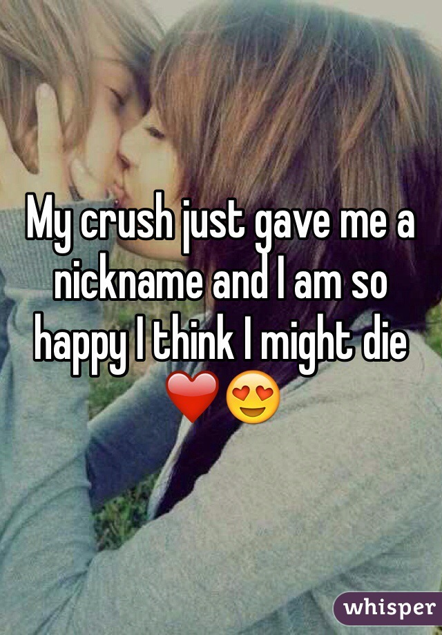 My crush just gave me a nickname and I am so happy I think I might die ❤️😍