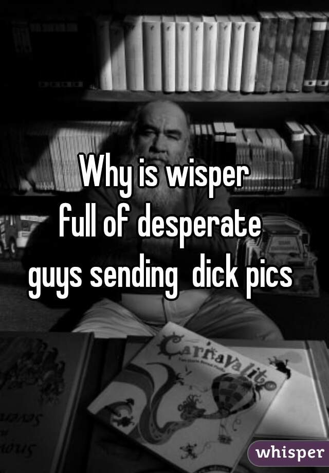 Why is wisper full of desperate  guys sending  dick pics