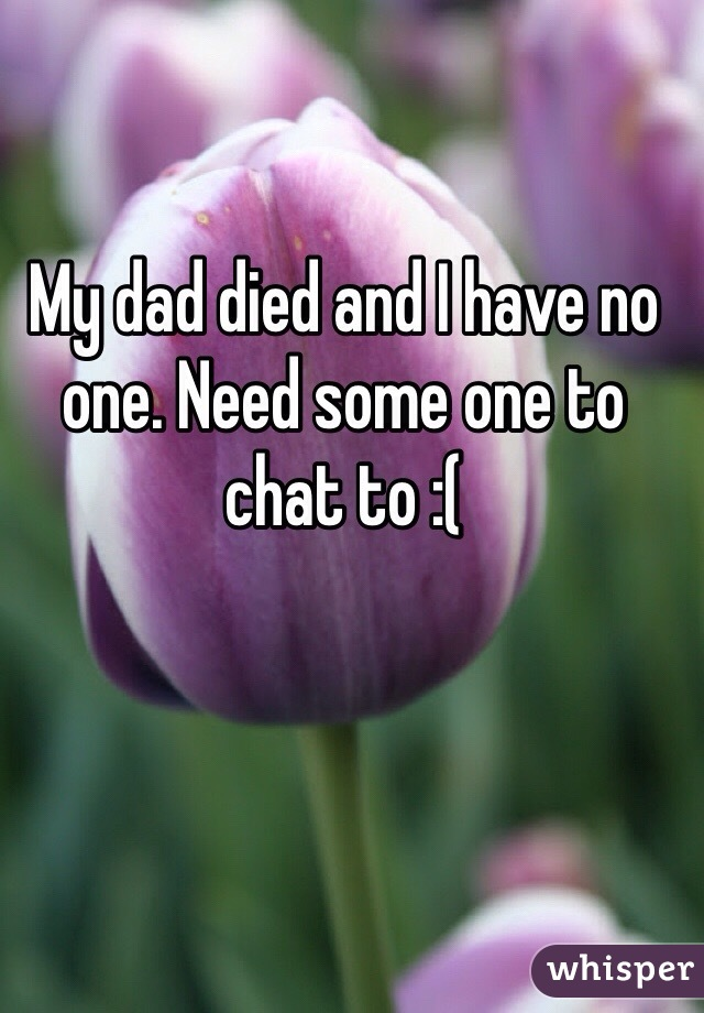 My dad died and I have no one. Need some one to chat to :(