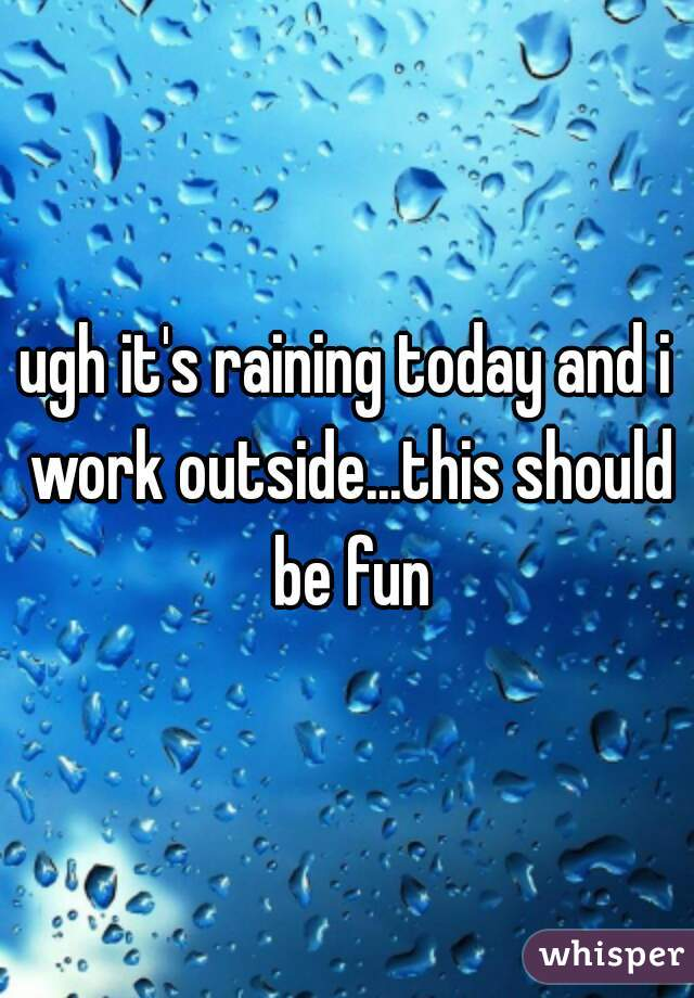 ugh it's raining today and i work outside...this should be fun