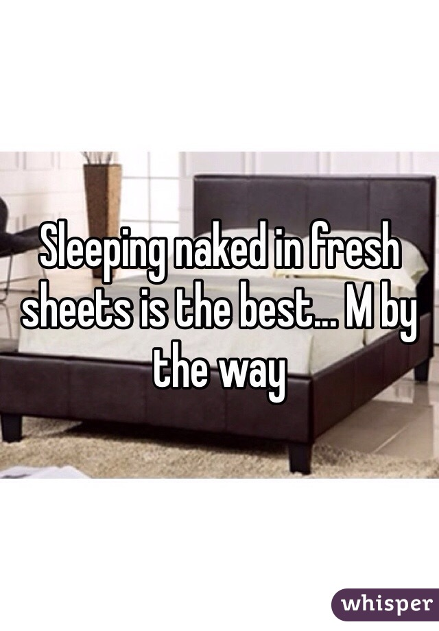 Sleeping naked in fresh sheets is the best... M by the way