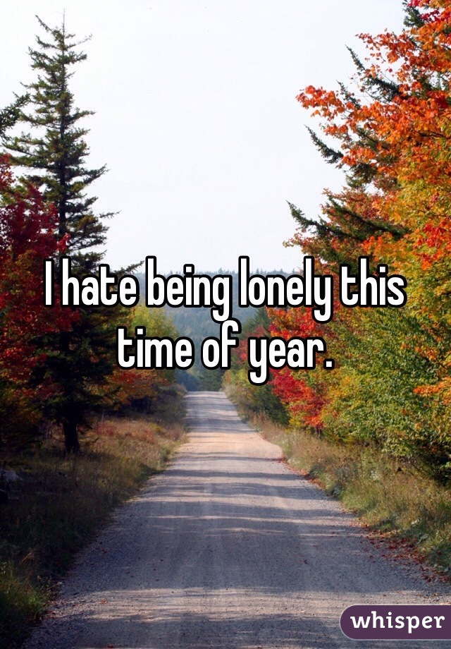 I hate being lonely this time of year.
