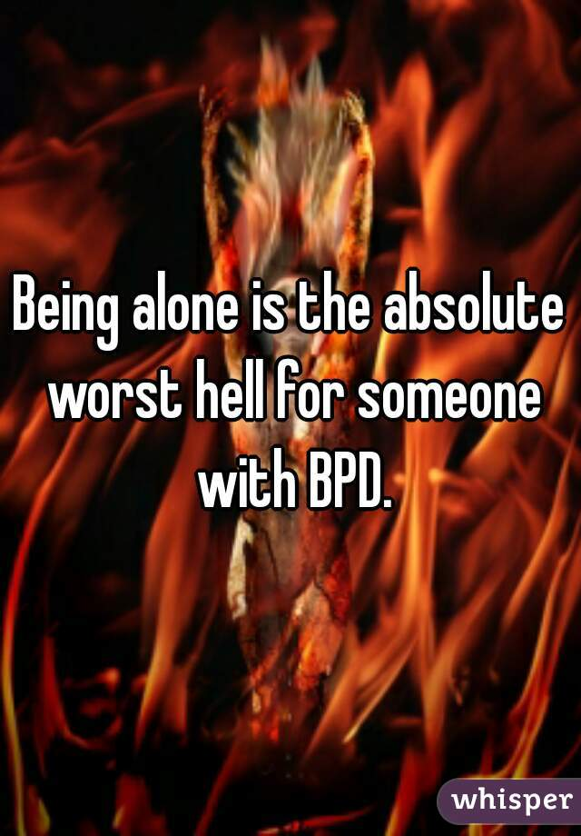 Being alone is the absolute worst hell for someone with BPD.