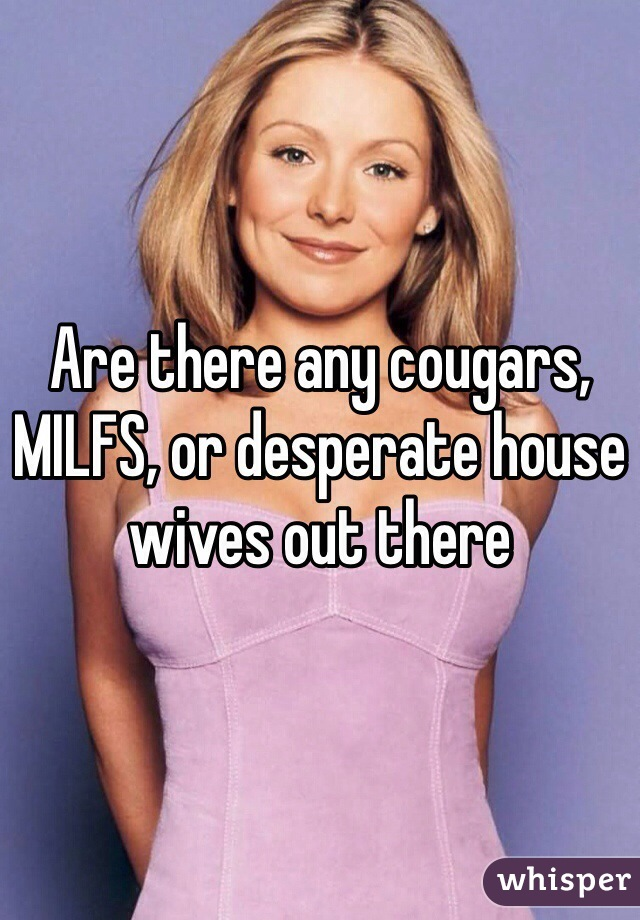 Are there any cougars, MILFS, or desperate house wives out there
