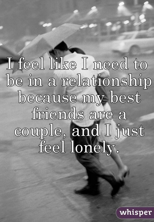 I feel like I need to be in a relationship because my best friends are a couple, and I just feel lonely.