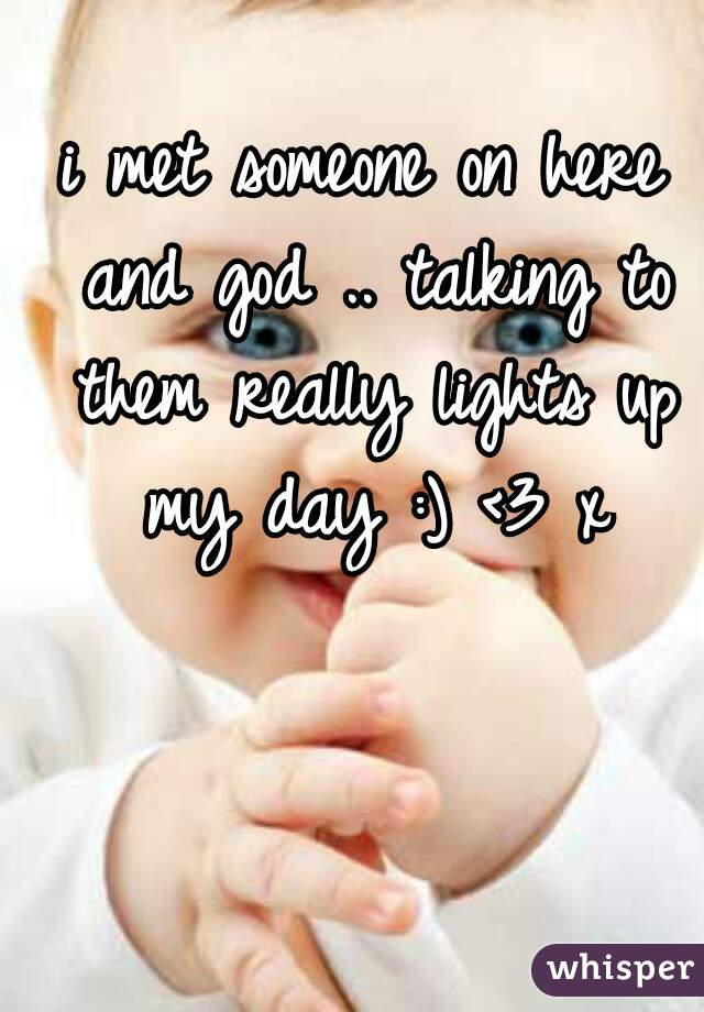 i met someone on here and god .. talking to them really lights up my day :) <3 x