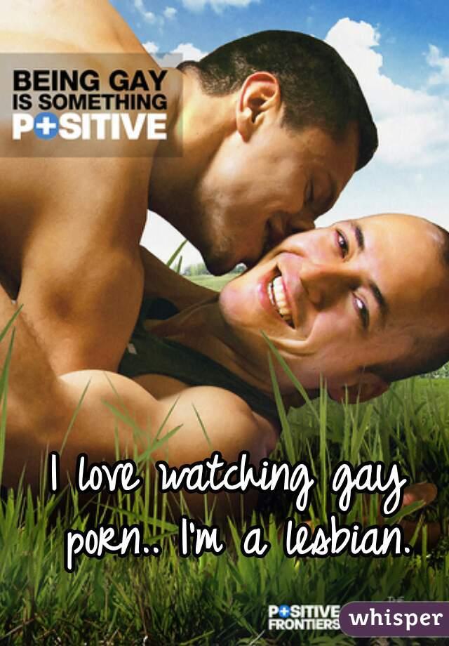 I love watching gay porn.. I'm a lesbian.