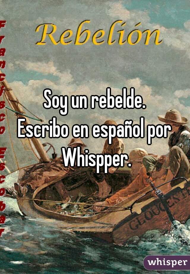 Soy un rebelde. Escribo en español por Whispper.