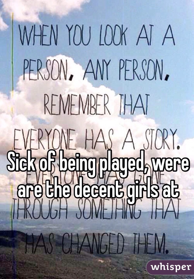 Sick of being played, were are the decent girls at