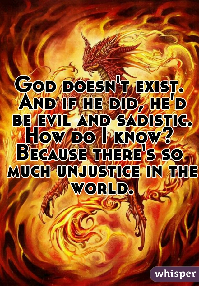 God doesn't exist. And if he did, he'd be evil and sadistic. How do I know?  Because there's so much unjustice in the world.