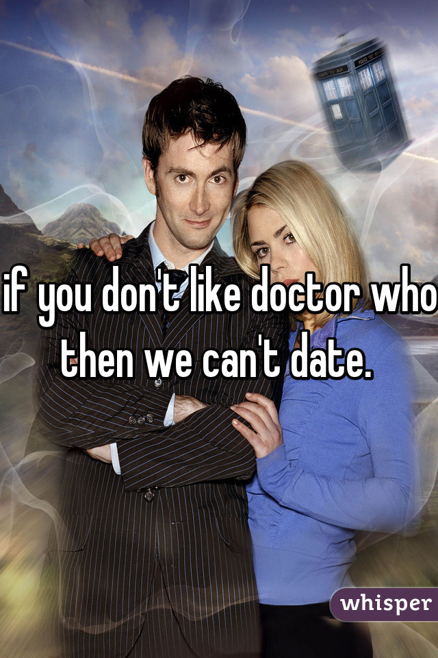 if you don't like doctor who then we can't date.
