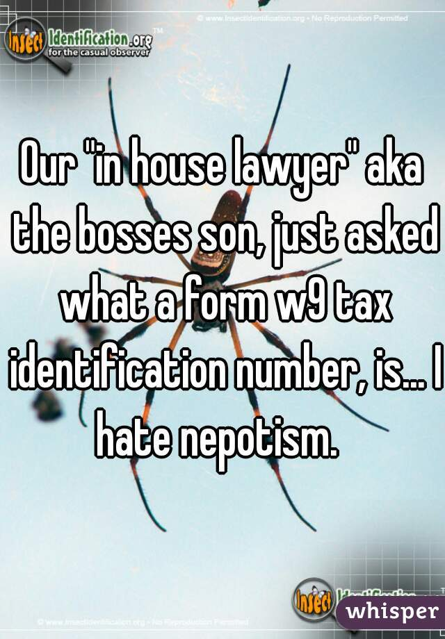 "Our ""in house lawyer"" aka the bosses son, just asked what a form w9 tax identification number, is... I hate nepotism."