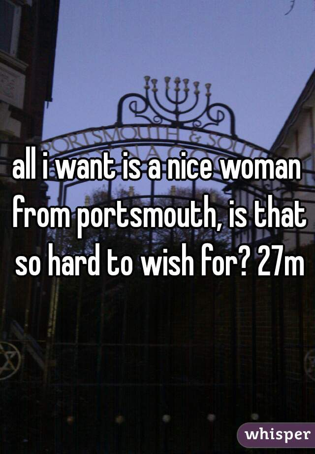 all i want is a nice woman from portsmouth, is that so hard to wish for? 27m