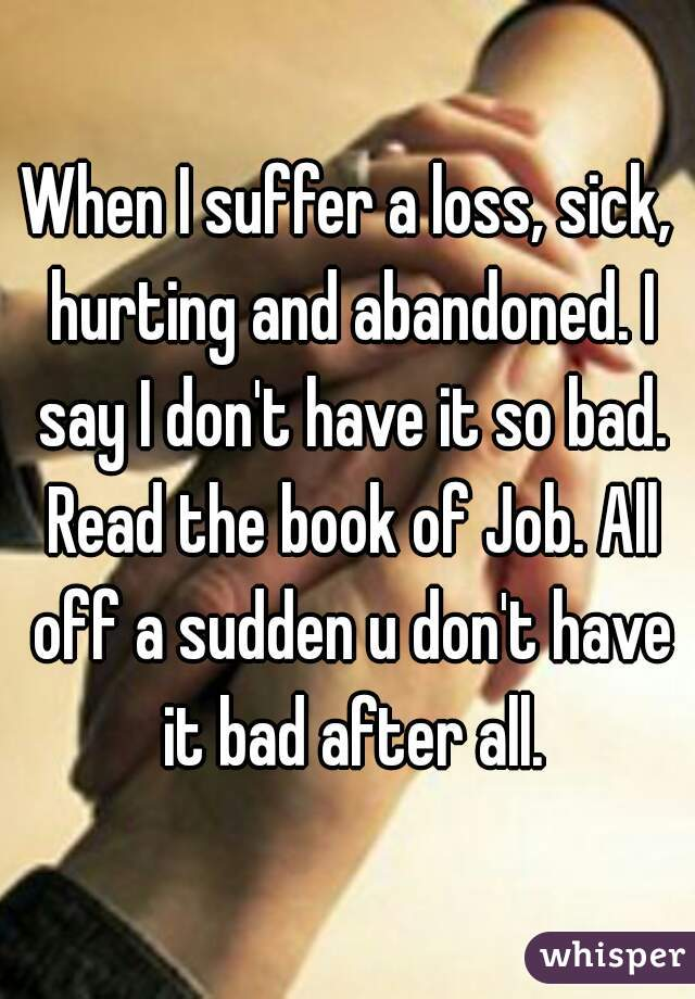 When I suffer a loss, sick, hurting and abandoned. I say I don't have it so bad. Read the book of Job. All off a sudden u don't have it bad after all.