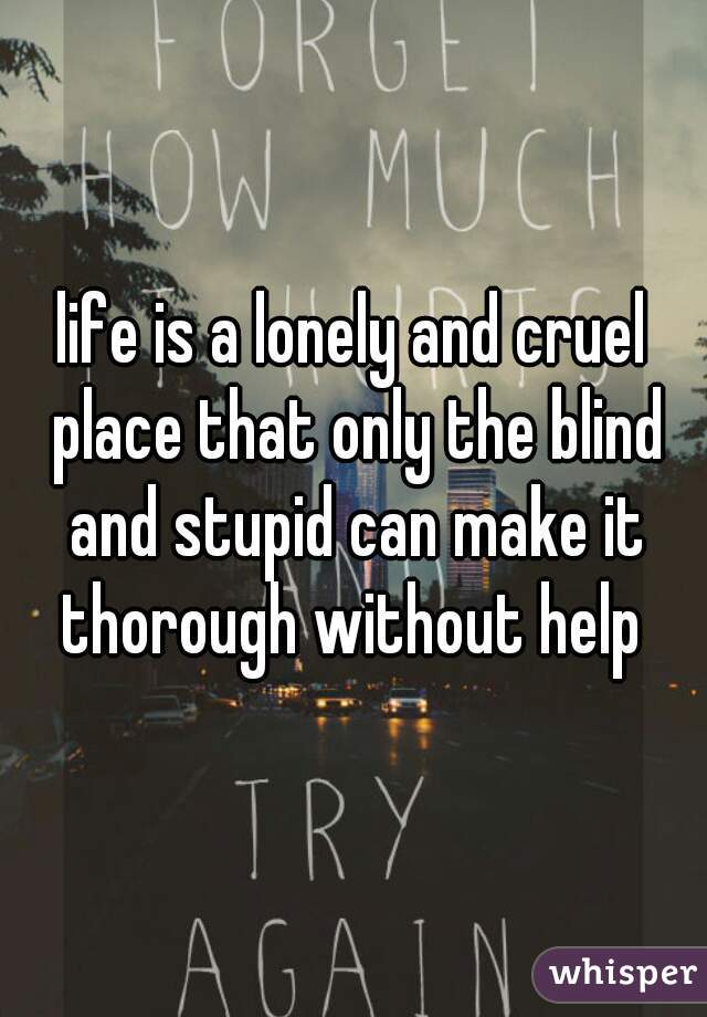 life is a lonely and cruel place that only the blind and stupid can make it thorough without help