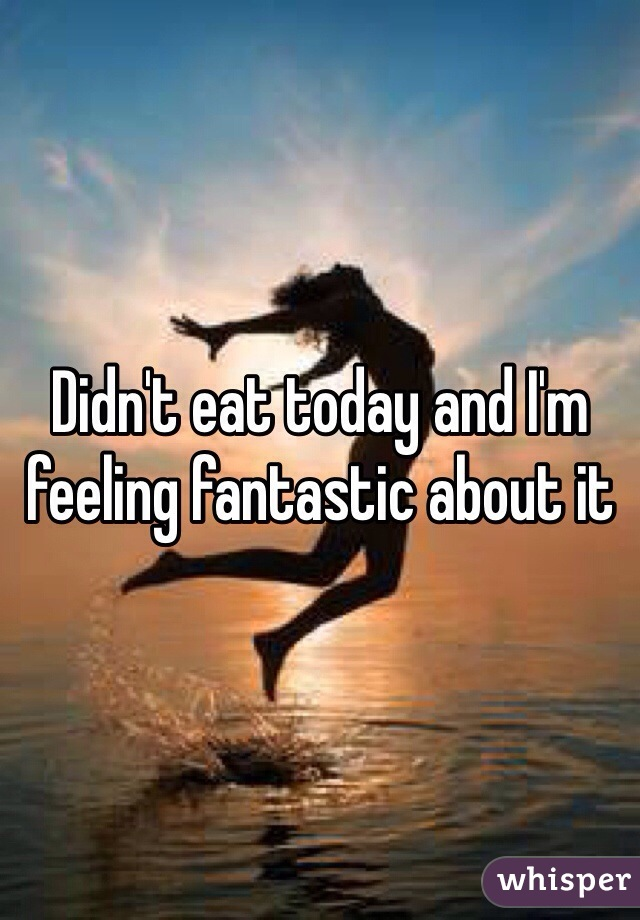 Didn't eat today and I'm feeling fantastic about it
