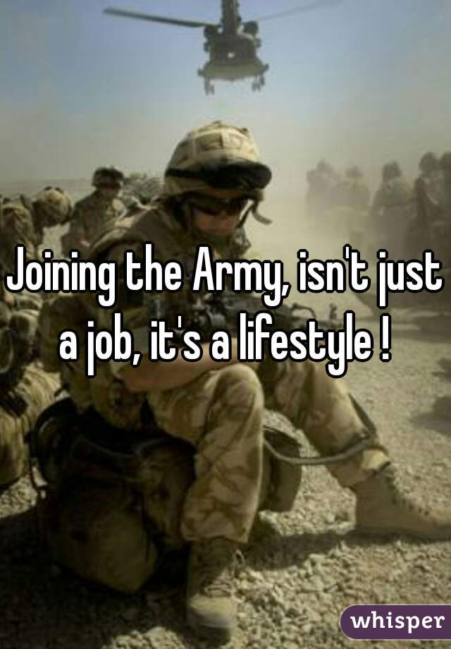 Joining the Army, isn't just a job, it's a lifestyle !