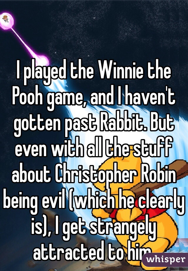 I played the Winnie the Pooh game, and I haven't gotten past Rabbit. But even with all the stuff about Christopher Robin being evil (which he clearly is), I get strangely attracted to him.