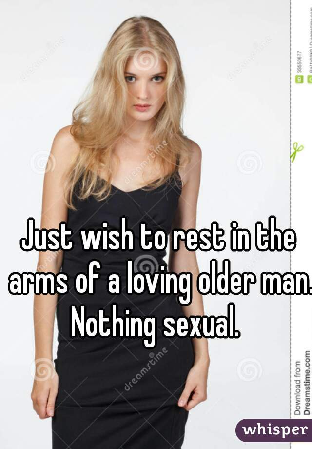 Just wish to rest in the arms of a loving older man. Nothing sexual.