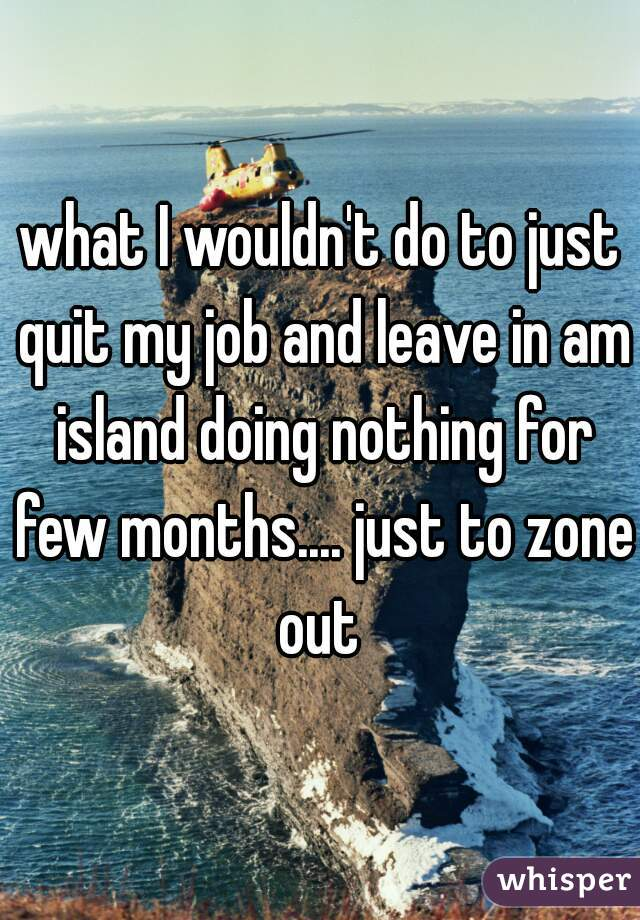 what I wouldn't do to just quit my job and leave in am island doing nothing for few months.... just to zone out
