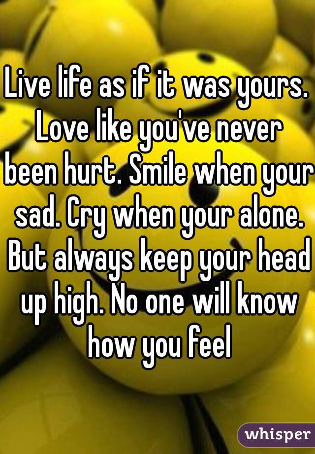 Live life as if it was yours. Love like you've never been hurt. Smile when your sad. Cry when your alone. But always keep your head up high. No one will know how you feel
