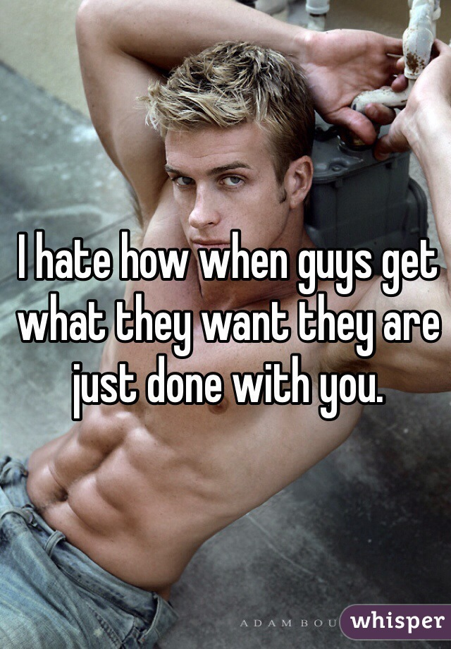 I hate how when guys get what they want they are just done with you.